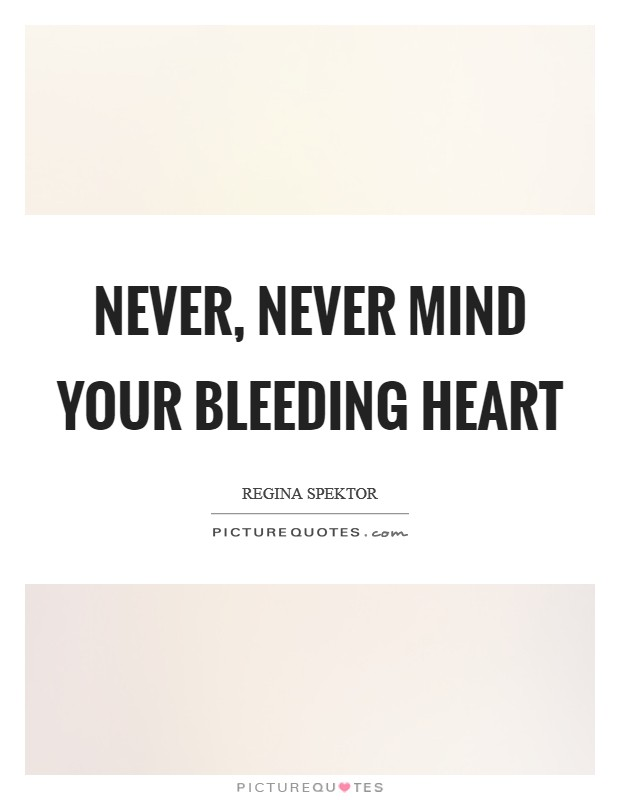 Never, never mind your bleeding heart Picture Quote #1