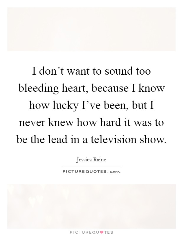 I don't want to sound too bleeding heart, because I know how lucky I've been, but I never knew how hard it was to be the lead in a television show Picture Quote #1