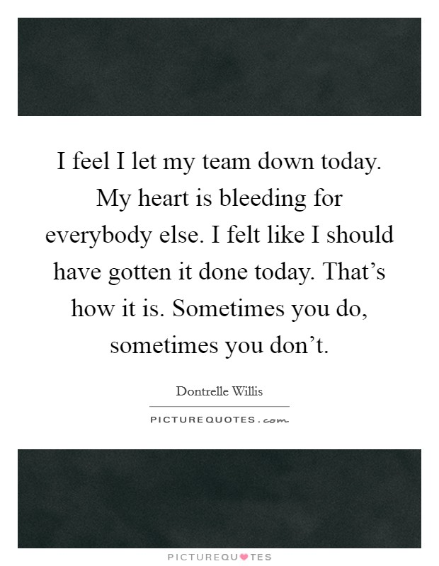 I feel I let my team down today. My heart is bleeding for everybody else. I felt like I should have gotten it done today. That's how it is. Sometimes you do, sometimes you don't Picture Quote #1