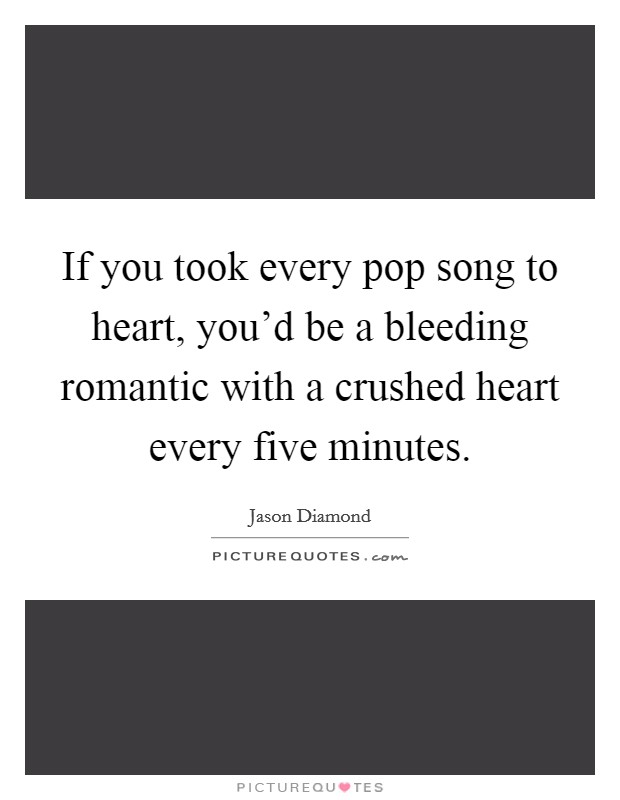 If you took every pop song to heart, you'd be a bleeding romantic with a crushed heart every five minutes Picture Quote #1