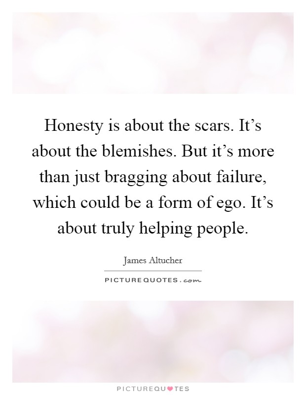 Honesty is about the scars. It's about the blemishes. But it's more than just bragging about failure, which could be a form of ego. It's about truly helping people. Picture Quote #1