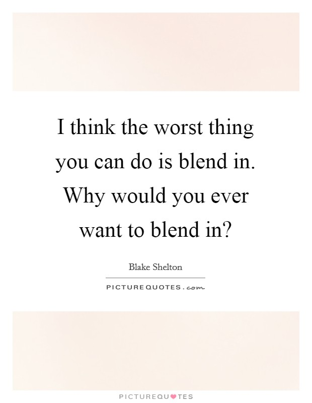 I think the worst thing you can do is blend in. Why would you ever want to blend in? Picture Quote #1