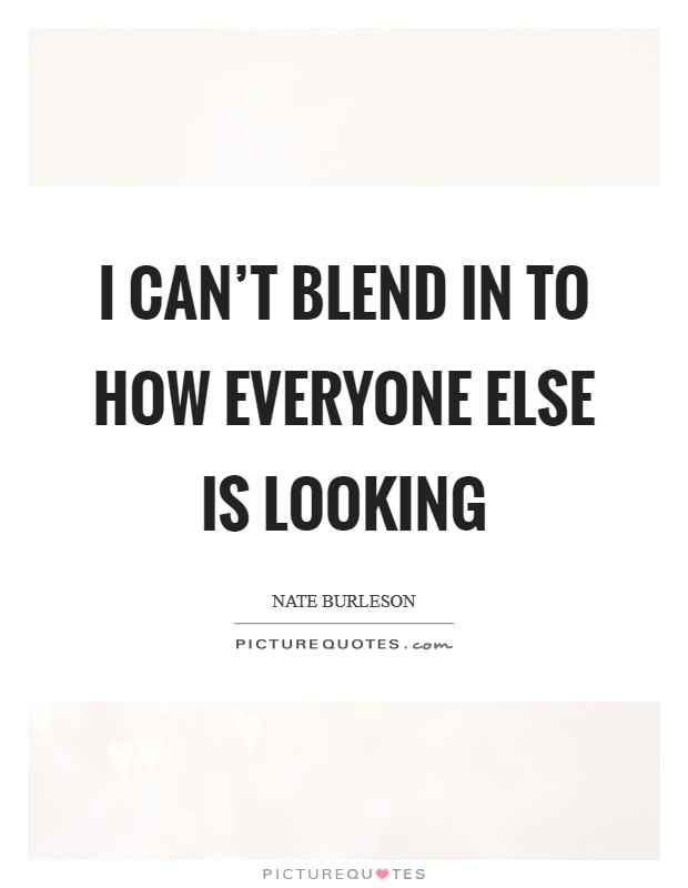 I can't blend in to how everyone else is looking Picture Quote #1