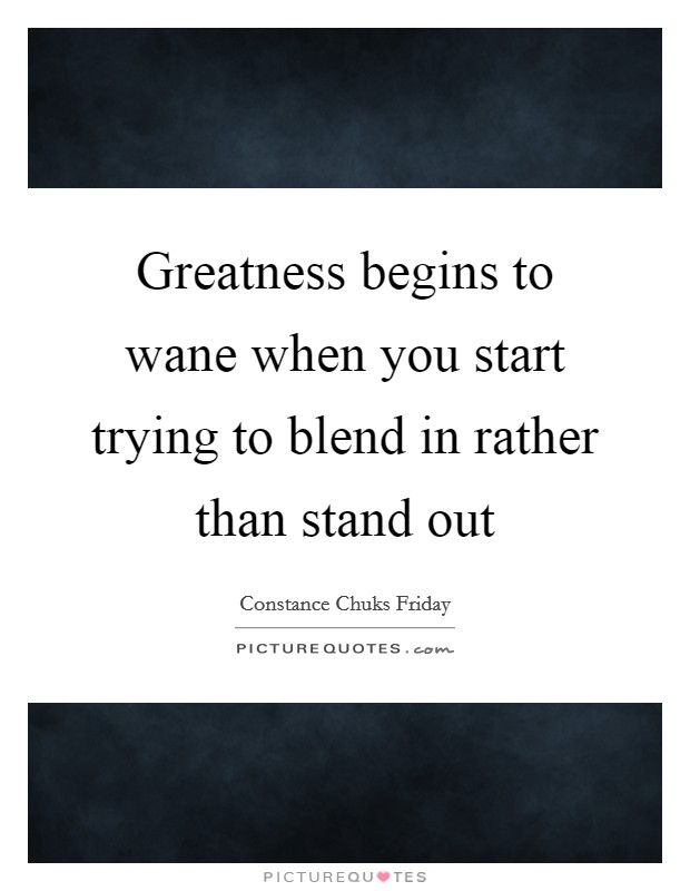 Greatness begins to wane when you start trying to blend in rather than stand out Picture Quote #1
