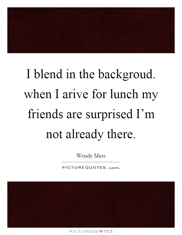 I blend in the backgroud. when I arive for lunch my friends are surprised I'm not already there Picture Quote #1
