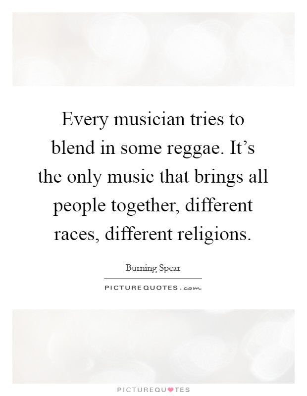 Every musician tries to blend in some reggae. It's the only music that brings all people together, different races, different religions Picture Quote #1