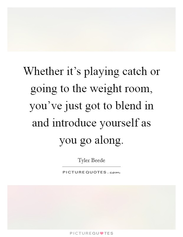Whether it's playing catch or going to the weight room, you've just got to blend in and introduce yourself as you go along Picture Quote #1