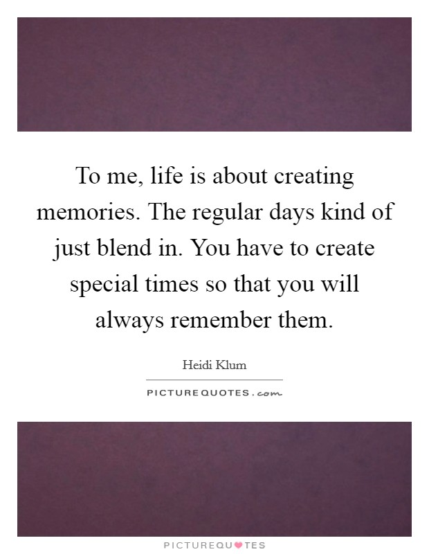 To me, life is about creating memories. The regular days kind of just blend in. You have to create special times so that you will always remember them Picture Quote #1