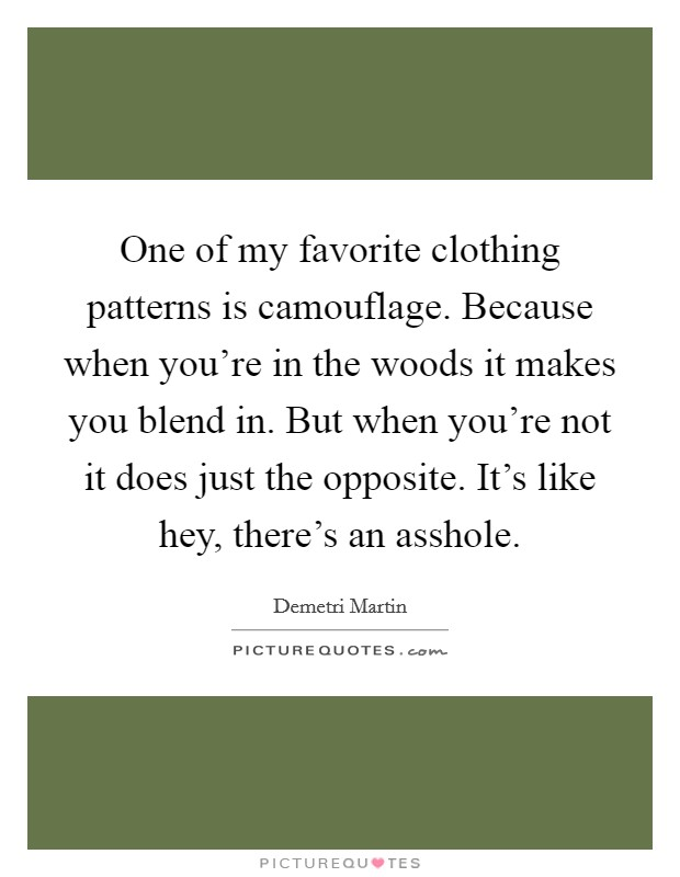 One of my favorite clothing patterns is camouflage. Because when you're in the woods it makes you blend in. But when you're not it does just the opposite. It's like hey, there's an asshole Picture Quote #1