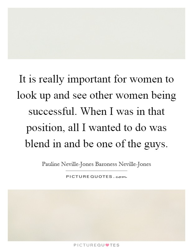 It is really important for women to look up and see other women being successful. When I was in that position, all I wanted to do was blend in and be one of the guys Picture Quote #1
