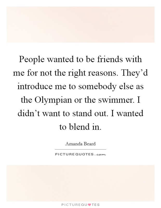 People wanted to be friends with me for not the right reasons. They'd introduce me to somebody else as the Olympian or the swimmer. I didn't want to stand out. I wanted to blend in Picture Quote #1
