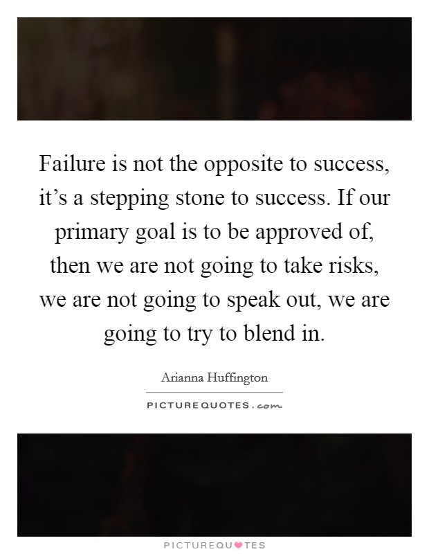Failure is not the opposite to success, it's a stepping stone to success. If our primary goal is to be approved of, then we are not going to take risks, we are not going to speak out, we are going to try to blend in Picture Quote #1