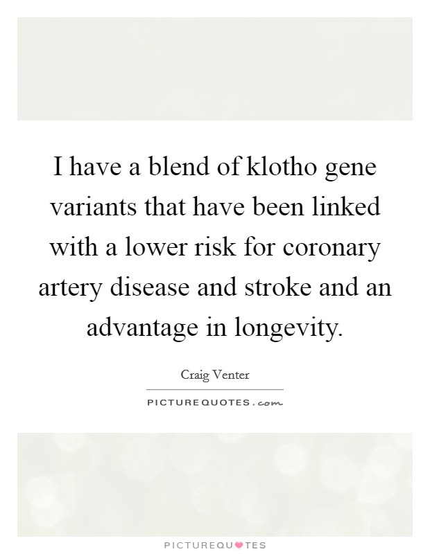 I have a blend of klotho gene variants that have been linked with a lower risk for coronary artery disease and stroke and an advantage in longevity Picture Quote #1