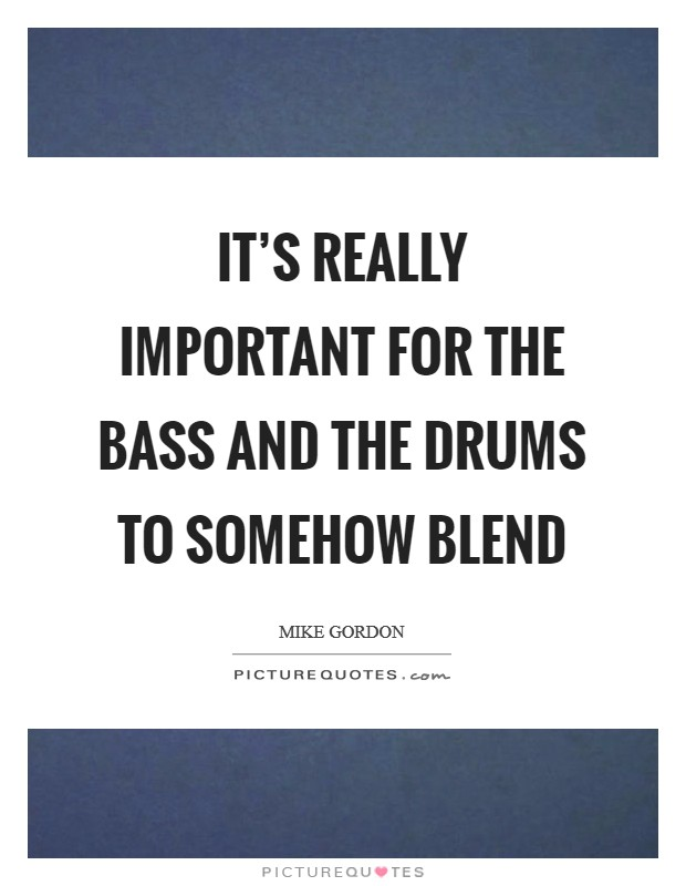 It's really important for the bass and the drums to somehow blend Picture Quote #1