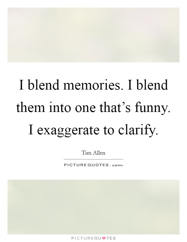 I blend memories. I blend them into one that's funny. I exaggerate to clarify Picture Quote #1