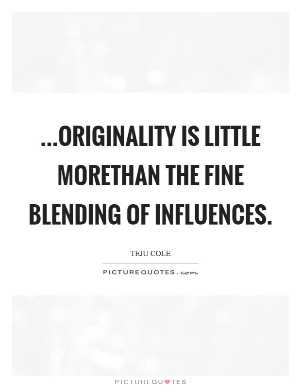 ...originality is little morethan the fine blending of influences Picture Quote #1