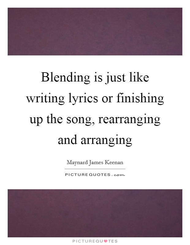 Blending is just like writing lyrics or finishing up the song, rearranging and arranging Picture Quote #1