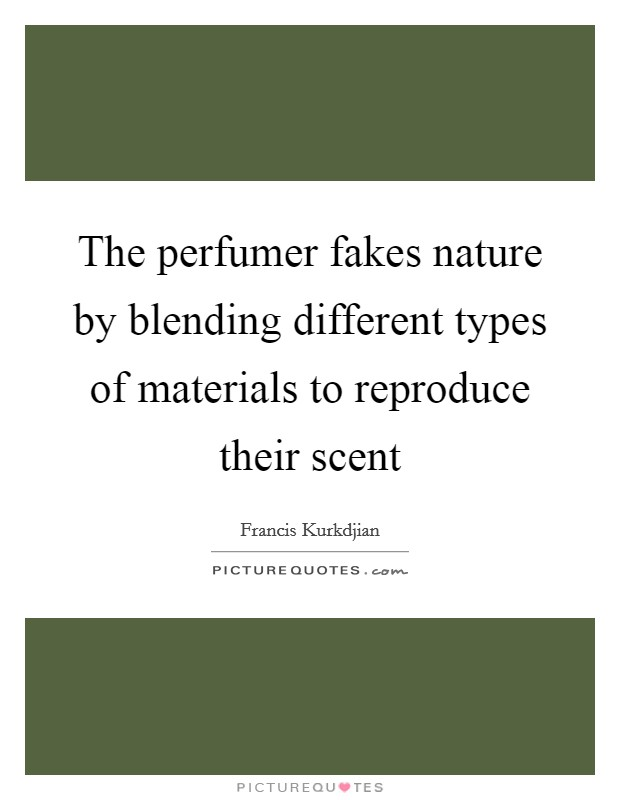 The perfumer fakes nature by blending different types of materials to reproduce their scent Picture Quote #1