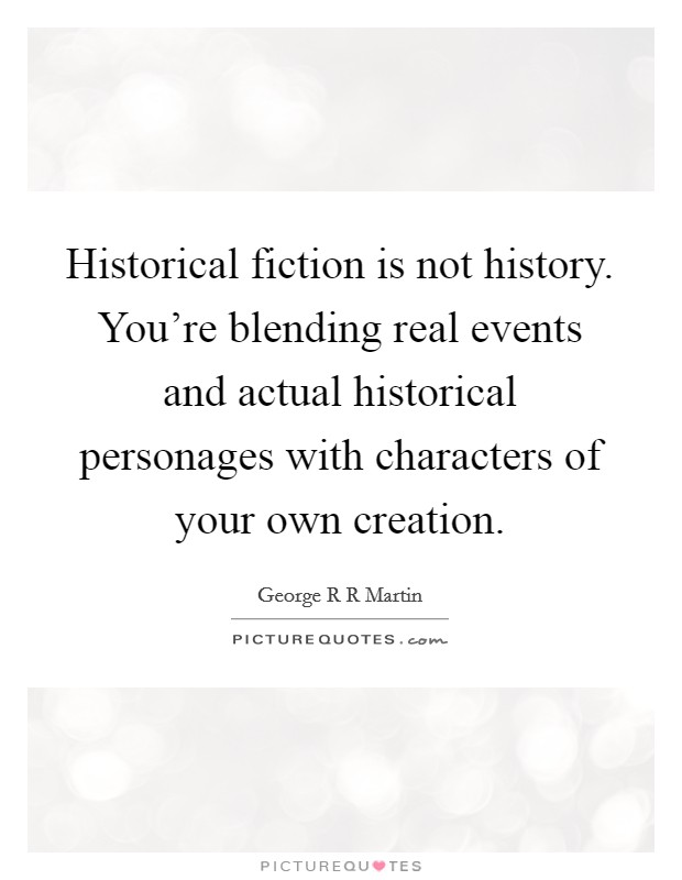 Historical fiction is not history. You're blending real events and actual historical personages with characters of your own creation Picture Quote #1