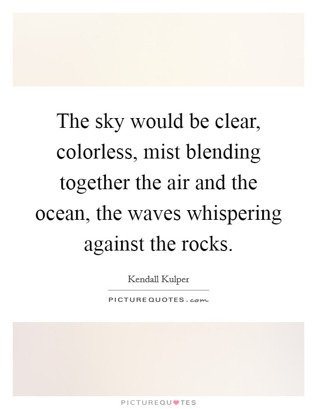 The sky would be clear, colorless, mist blending together the air and the ocean, the waves whispering against the rocks Picture Quote #1