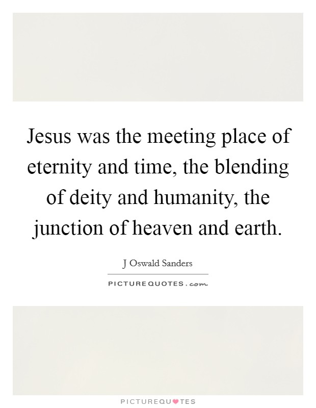 Jesus was the meeting place of eternity and time, the blending of deity and humanity, the junction of heaven and earth Picture Quote #1