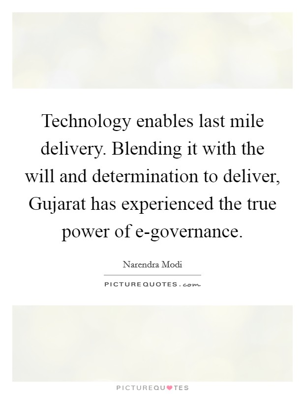 Technology enables last mile delivery. Blending it with the will and determination to deliver, Gujarat has experienced the true power of e-governance Picture Quote #1