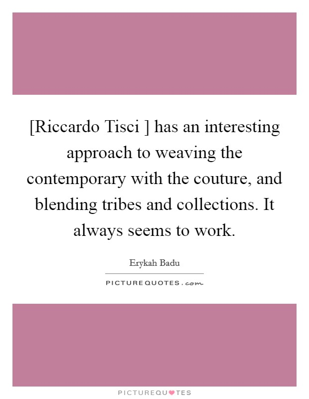 [Riccardo Tisci ] has an interesting approach to weaving the contemporary with the couture, and blending tribes and collections. It always seems to work Picture Quote #1