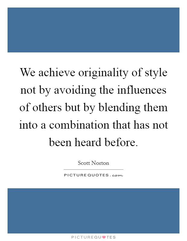 We achieve originality of style not by avoiding the influences of others but by blending them into a combination that has not been heard before Picture Quote #1