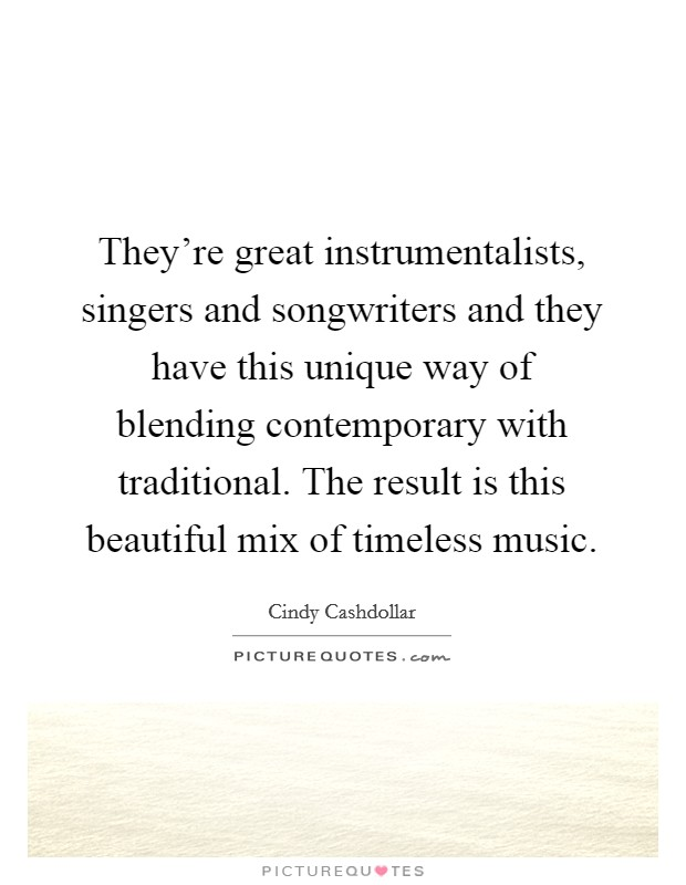 They're great instrumentalists, singers and songwriters and they have this unique way of blending contemporary with traditional. The result is this beautiful mix of timeless music Picture Quote #1