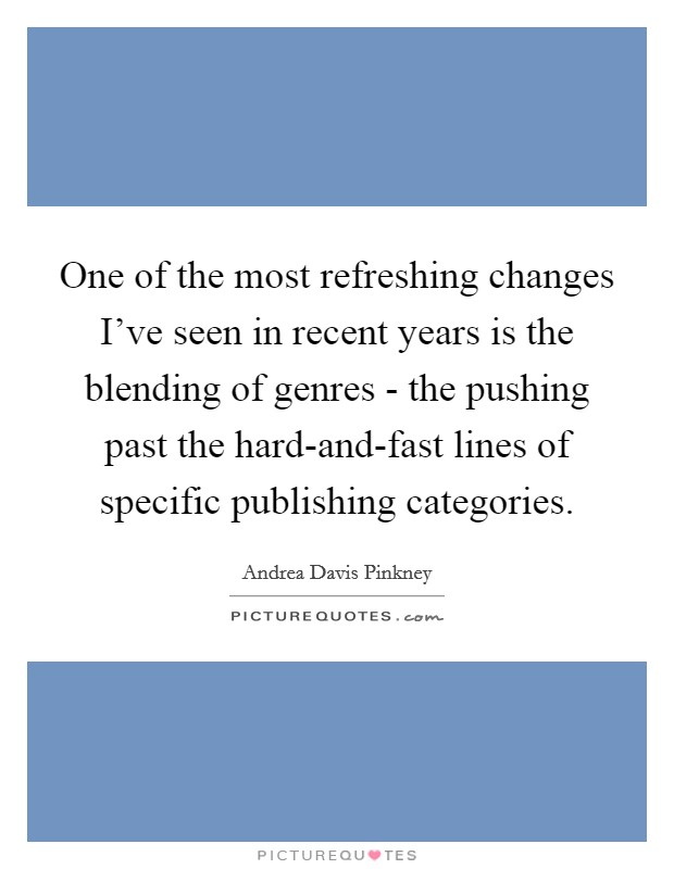 One of the most refreshing changes I've seen in recent years is the blending of genres - the pushing past the hard-and-fast lines of specific publishing categories Picture Quote #1