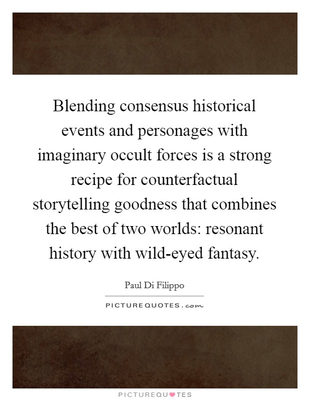 Blending consensus historical events and personages with imaginary occult forces is a strong recipe for counterfactual storytelling goodness that combines the best of two worlds: resonant history with wild-eyed fantasy Picture Quote #1