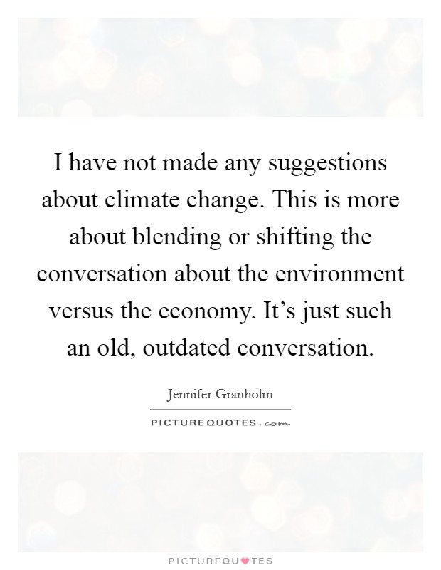 I have not made any suggestions about climate change. This is more about blending or shifting the conversation about the environment versus the economy. It's just such an old, outdated conversation Picture Quote #1