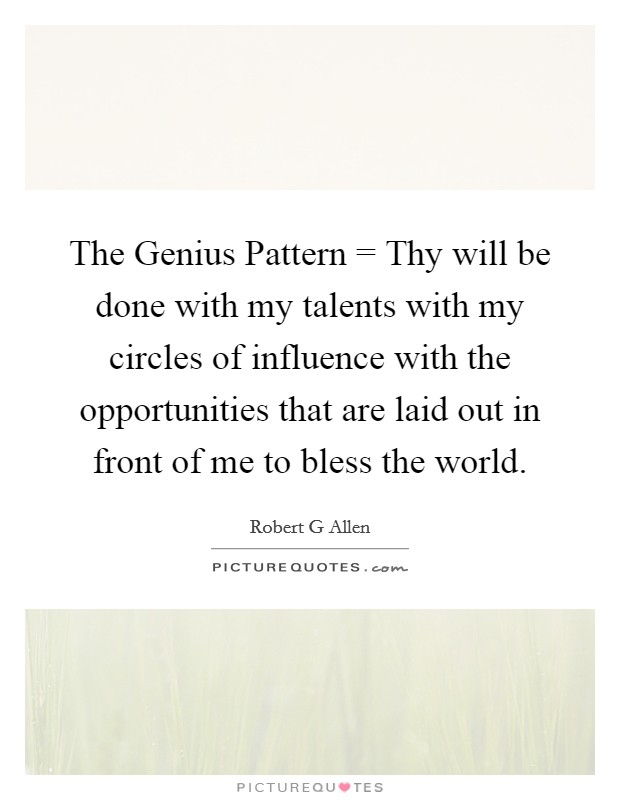 The Genius Pattern = Thy will be done with my talents with my circles of influence with the opportunities that are laid out in front of me to bless the world Picture Quote #1