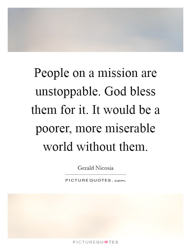 People on a mission are unstoppable. God bless them for it. It would be a poorer, more miserable world without them. Picture Quote #1