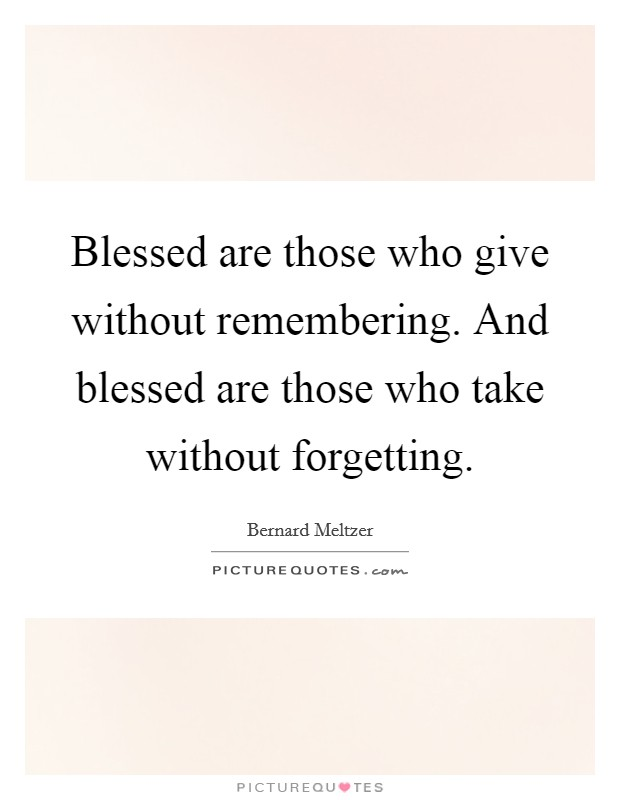 Blessed are those who give without remembering. And blessed are those who take without forgetting Picture Quote #1