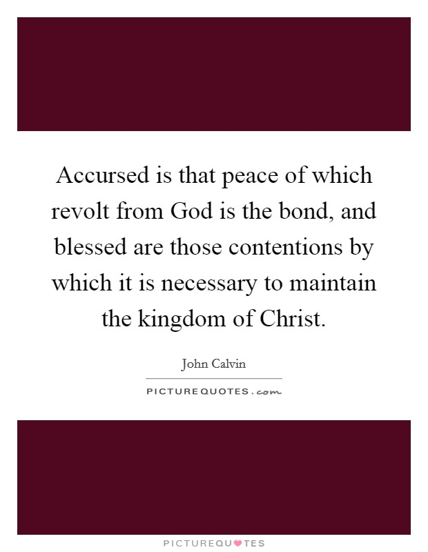 Accursed is that peace of which revolt from God is the bond, and blessed are those contentions by which it is necessary to maintain the kingdom of Christ Picture Quote #1