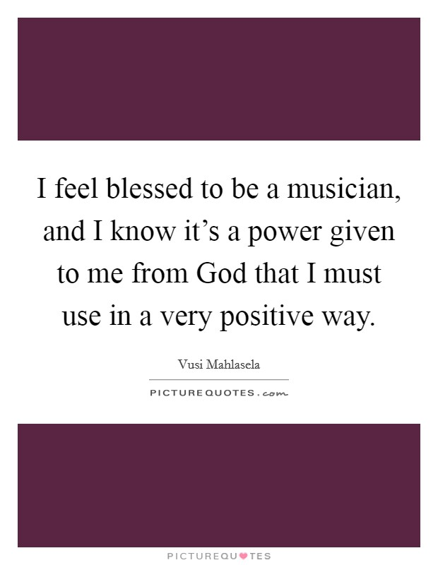 I feel blessed to be a musician, and I know it's a power given to me from God that I must use in a very positive way Picture Quote #1