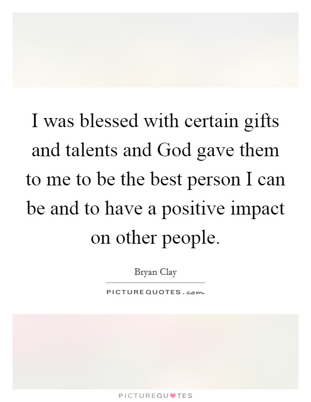 I was blessed with certain gifts and talents and God gave them to me to be the best person I can be and to have a positive impact on other people Picture Quote #1