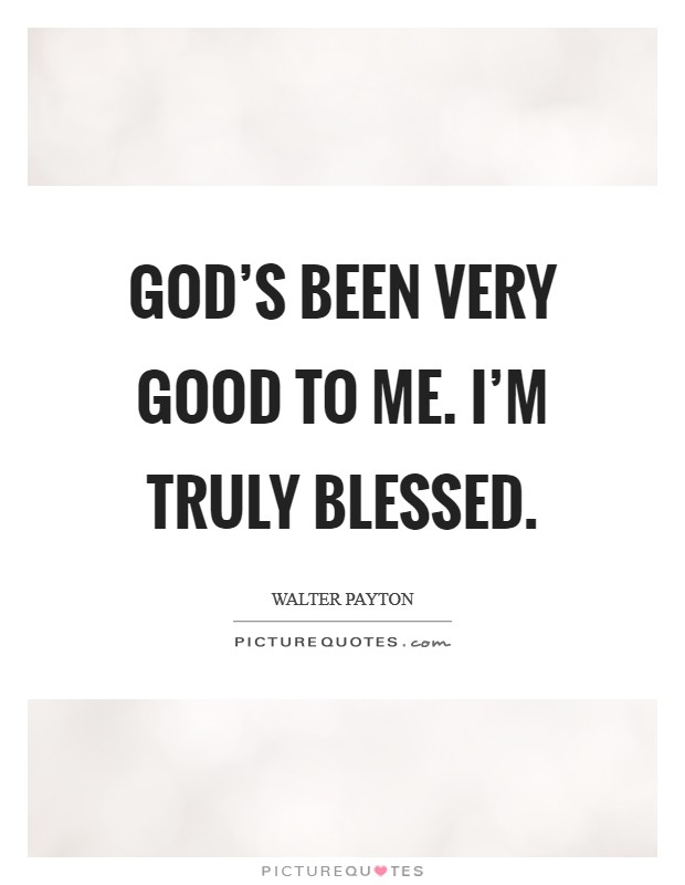God's been very good to me. I'm truly blessed Picture Quote #1