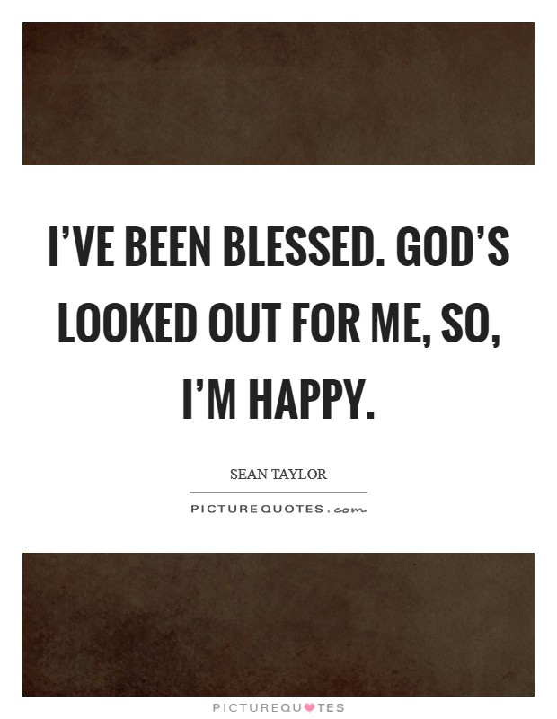 I've been blessed. God's looked out for me, so, I'm happy Picture Quote #1