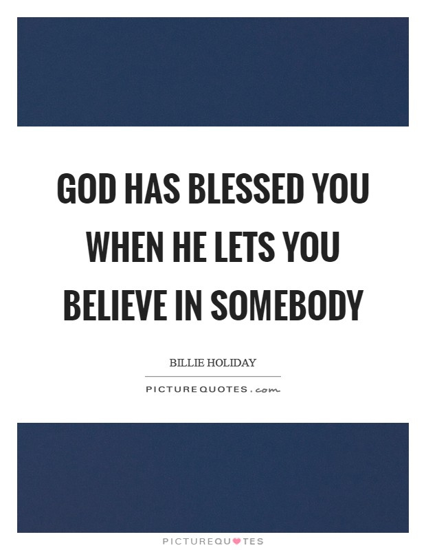 God has blessed you when he lets you believe in somebody Picture Quote #1
