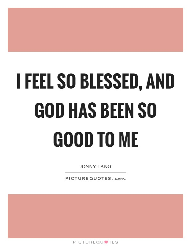 I feel so blessed, and God has been so good to me Picture Quote #1
