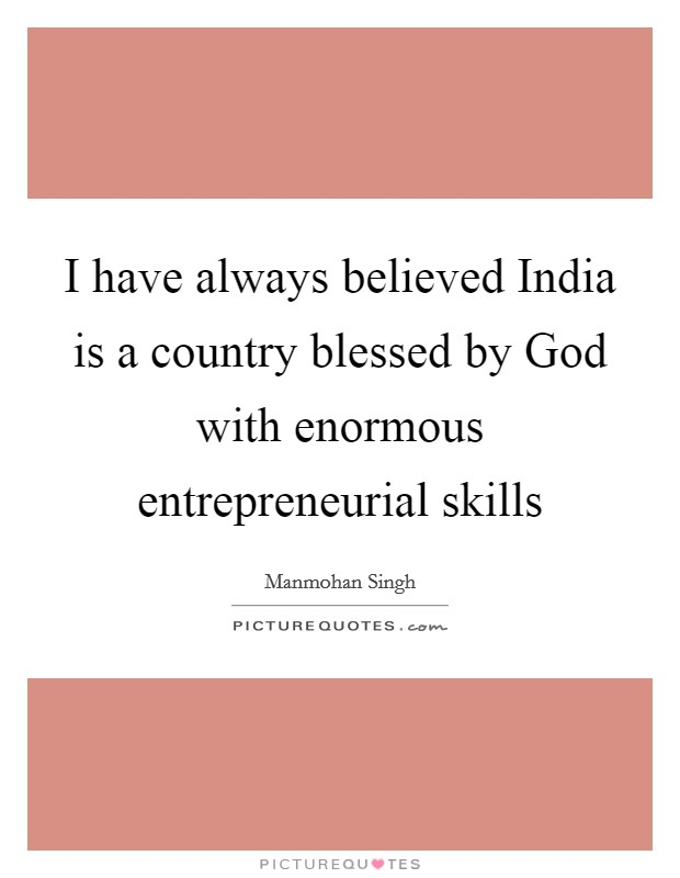I have always believed India is a country blessed by God with enormous entrepreneurial skills Picture Quote #1