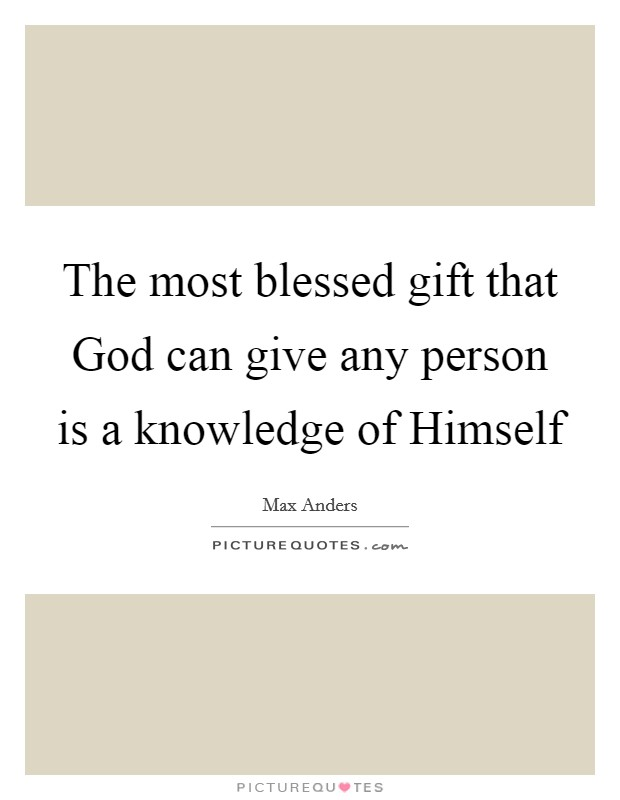The most blessed gift that God can give any person is a knowledge of Himself Picture Quote #1