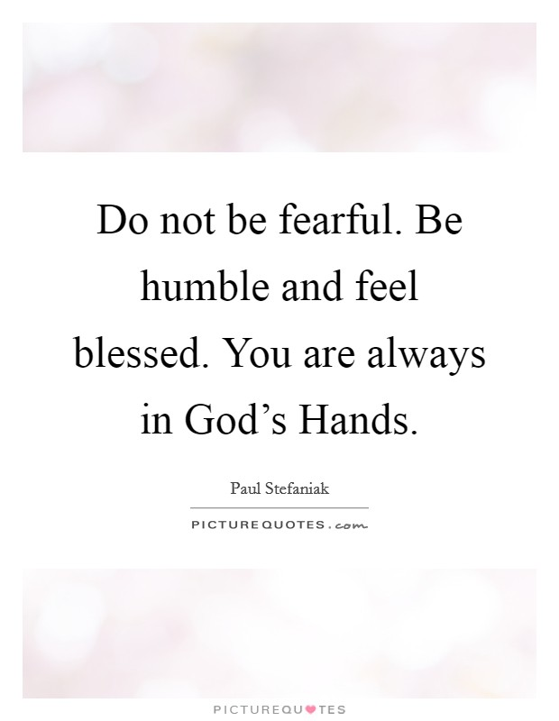 Do not be fearful. Be humble and feel blessed. You are always in God's Hands Picture Quote #1