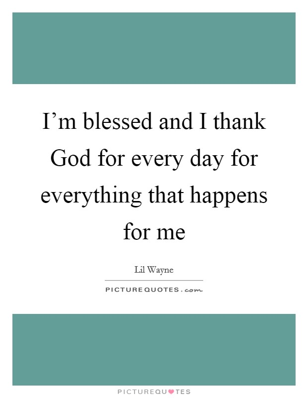 I'm blessed and I thank God for every day for everything that happens for me Picture Quote #1