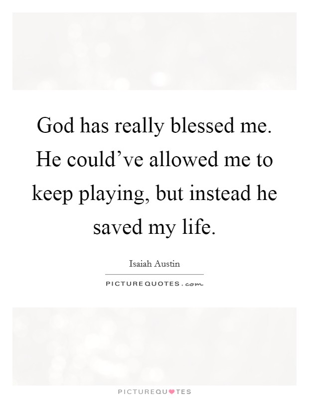 God has really blessed me. He could've allowed me to keep playing, but instead he saved my life Picture Quote #1