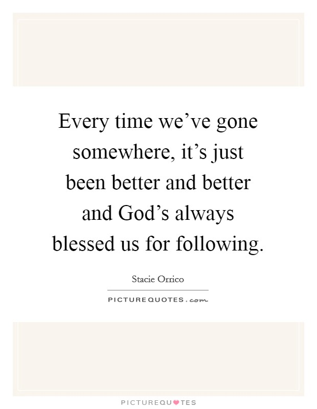Every time we've gone somewhere, it's just been better and better and God's always blessed us for following Picture Quote #1