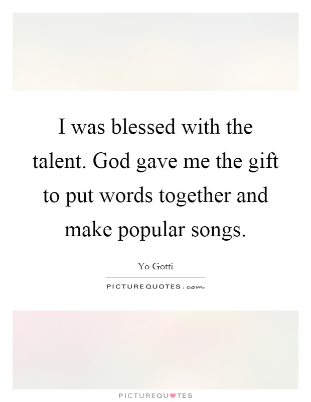 I was blessed with the talent. God gave me the gift to put words together and make popular songs Picture Quote #1