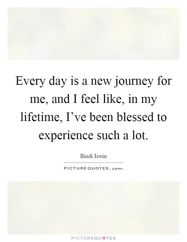 Every day is a new journey for me, and I feel like, in my lifetime, I've been blessed to experience such a lot Picture Quote #1